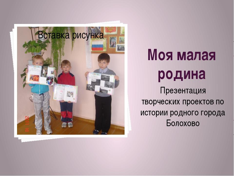 Моя малая родина Презентация творческих проектов по истории родного города Бо...