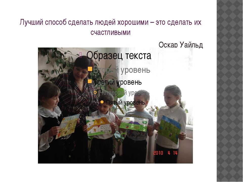 Лучший способ сделать людей хорошими – это сделать их счастливыми Оскар Уайльд