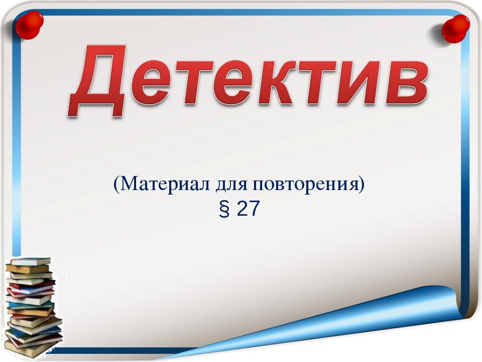 (Материал для повторения) § 27