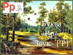 Буква «Р,р» Звук [ Р] Автор презентации: Поспелько Тамара Валериевна