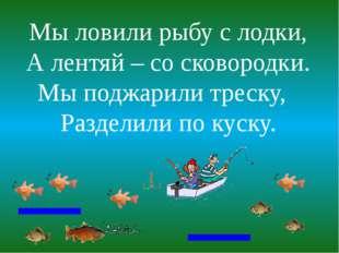 Мы ловили рыбу с лодки, А лентяй – со сковородки. Мы поджарили треску, Раздел