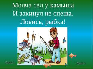 Молча сел у камыша И закинул не спеша. Ловись, рыбка!
