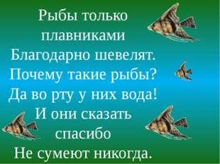 Рыбы только плавниками Благодарно шевелят. Почему такие рыбы? Да во рту у них