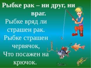 Рыбке вряд ли страшен рак. Рыбке страшен червячок, Что посажен на крючок. Рыб