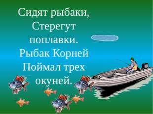Сидят рыбаки, Стерегут поплавки. Рыбак Корней Поймал трех окуней.