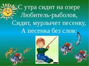 С утра сидит на озере Любитель-рыболов, Сидит, мурлычет песенку, А песенка бе