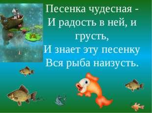 Песенка чудесная - И радость в ней, и грусть, И знает эту песенку Вся рыба на