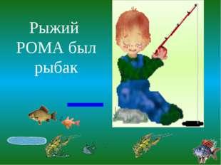 Рыжий РОМА был рыбак