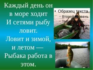 Каждый день он в море ходит И сетями рыбу ловит. Ловит и зимой, и летом — Ры
