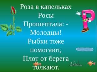 Роза в капельках Росы Прошептала: - Молодцы! Рыбки тоже помогают, Плот от бер