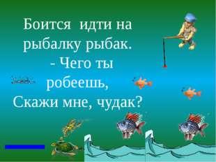 Боится идти на рыбалку рыбак. - Чего ты робеешь, Скажи мне, чудак?
