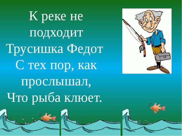 К реке не подходит Трусишка Федот С тех пор, как прослышал, Что рыба клюет.
