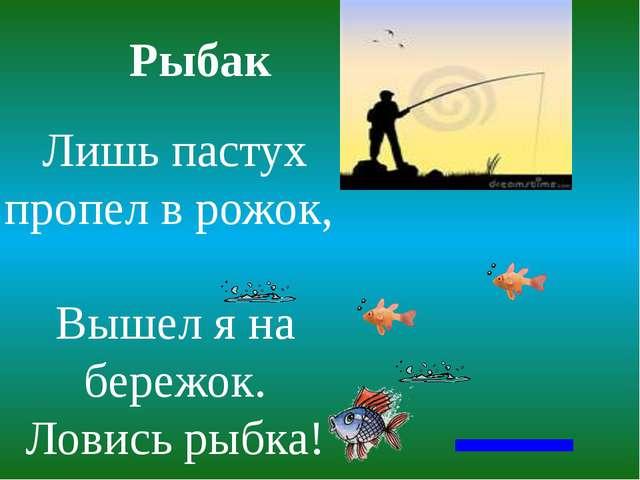 Рыбак Лишь пастух пропел в рожок, Вышел я на бережок. Ловись рыбка!