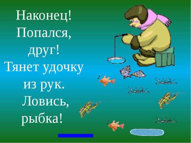 Наконец! Попался, друг! Тянет удочку из рук. Ловись, рыбка!
