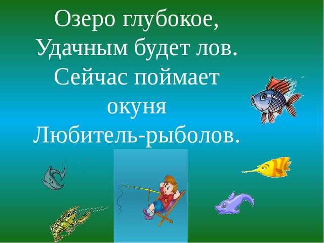 Озеро глубокое, Удачным будет лов. Сейчас поймает окуня Любитель-рыболов.