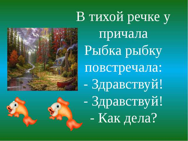 . В тихой речке у причала Рыбка рыбку повстречала: - Здравствуй! - Здравствуй...