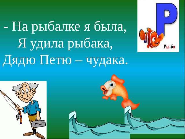 - На рыбалке я была, Я удила рыбака, Дядю Петю – чудака.