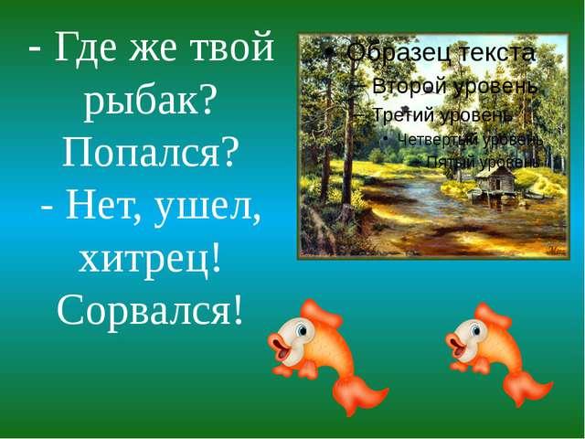 - Где же твой рыбак? Попался? - Нет, ушел, хитрец! Сорвался!