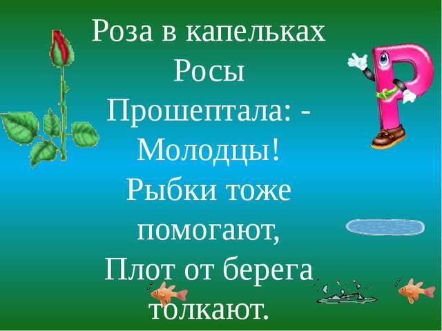 Роза в капельках Росы Прошептала: - Молодцы! Рыбки тоже помогают, Плот от бер...