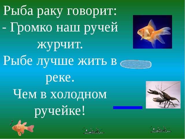 Рыба раку говорит: - Громко наш ручей журчит. Рыбе лучше жить в реке. Чем в х...