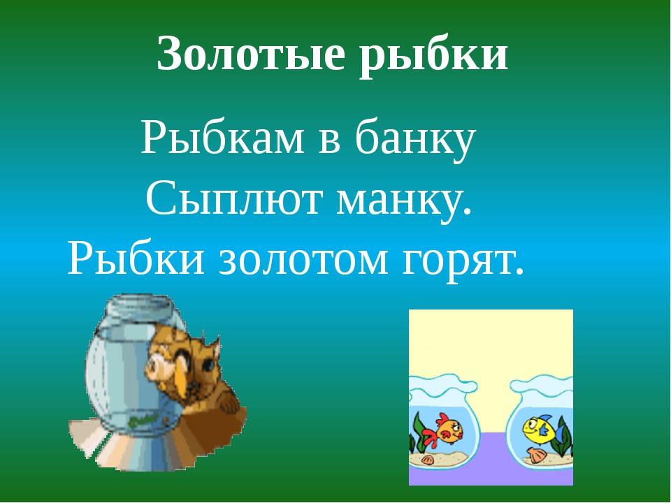 Золотые рыбки Рыбкам в банку Сыплют манку. Рыбки золотом горят.