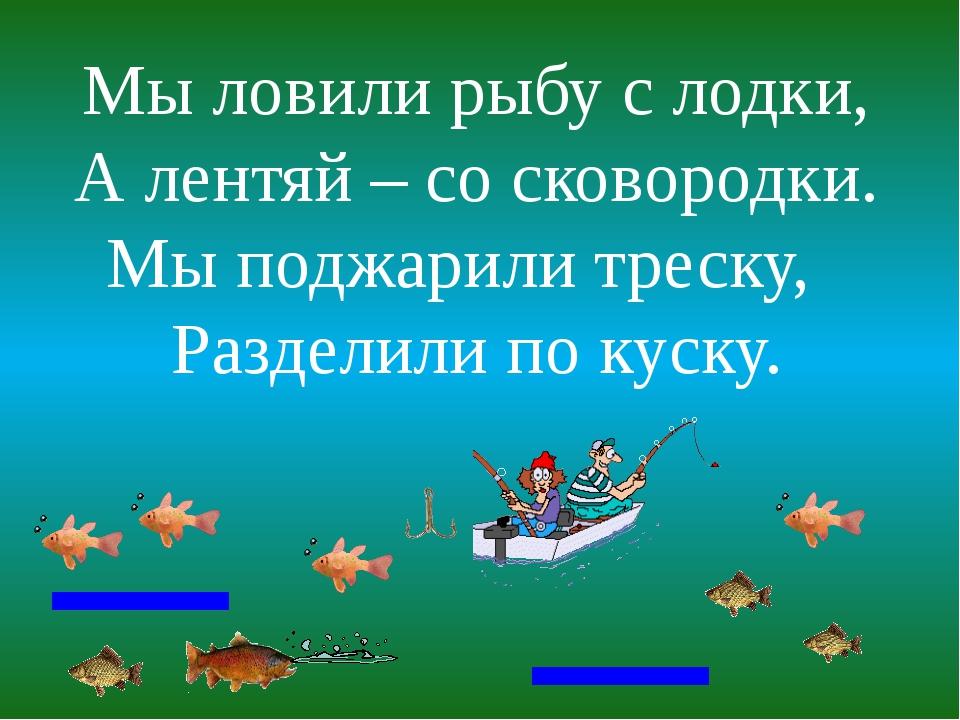 Мы ловили рыбу с лодки, А лентяй – со сковородки. Мы поджарили треску, Раздел...