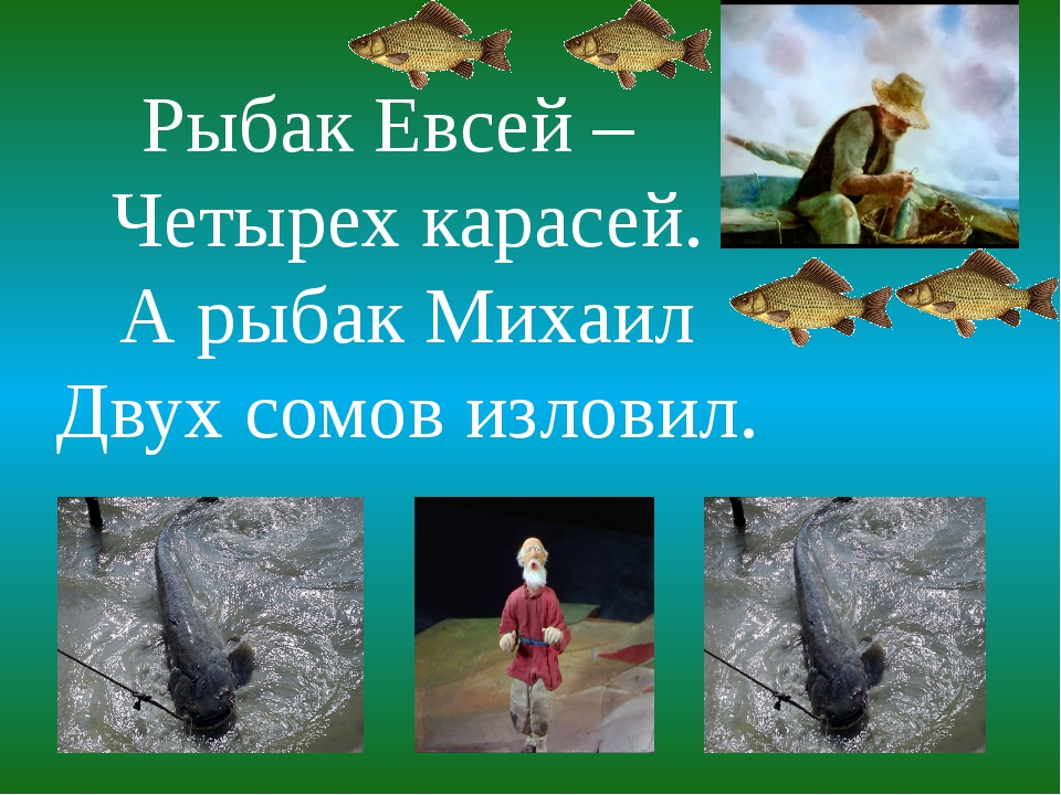Рыбак Евсей – Четырех карасей. А рыбак Михаил Двух сомов изловил.