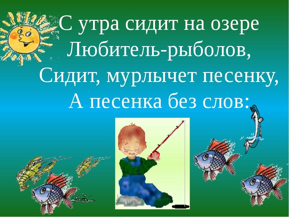 С утра сидит на озере Любитель-рыболов, Сидит, мурлычет песенку, А песенка бе...