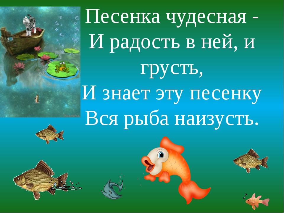 Песенка чудесная - И радость в ней, и грусть, И знает эту песенку Вся рыба на...