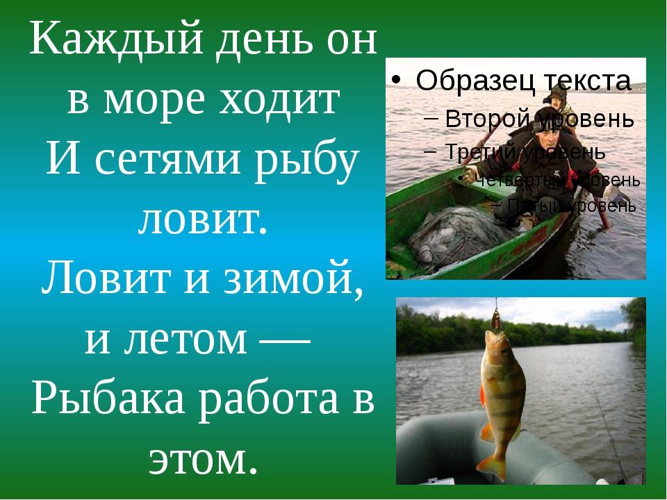 Каждый день он в море ходит И сетями рыбу ловит. Ловит и зимой, и летом — Ры...