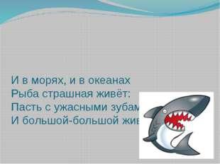 И в морях, и в океанах Рыба страшная живёт: Пасть с ужасными зубами И большой