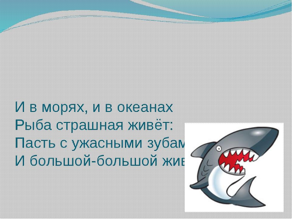 И в морях, и в океанах Рыба страшная живёт: Пасть с ужасными зубами И большой...