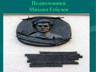 * Подпольщики Михаил Гебелев Цена его жизни  Михаил Гебелев брал на себя сам