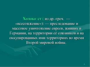 * Холоко́ст( из др.-греч. — «всесожжение»): — преследование и массовое уничт