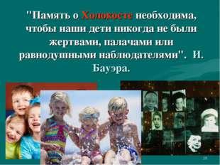 """* """"Память о Холокосте необходима, чтобы наши дети никогда не были жертвами, п"""