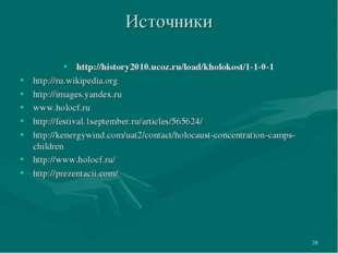 * Источники http://history2010.ucoz.ru/load/kholokost/1-1-0-1 http://ru.wikip
