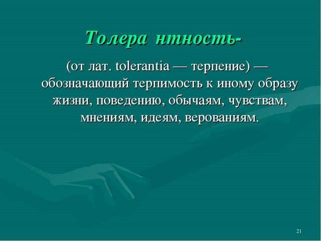 * Толера́нтность- (от лат. tolerantia — терпение) — обозначающий терпимость к...