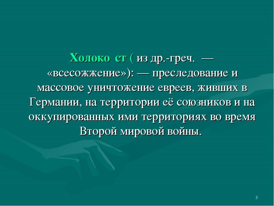 * Холоко́ст( из др.-греч. — «всесожжение»): — преследование и массовое уничт...
