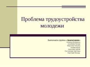 Проблема трудоустройства молодежи Выполнила группа « Аналитиков» Холкина Екат