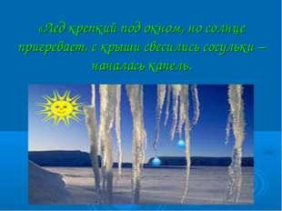 «Лед крепкий под окном, но солнце пригревает, с крыши свесились сосульки – н