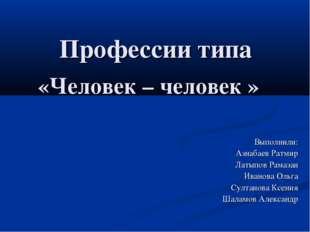 Профессии типа «Человек – человек » Выполнили: Азнабаев Ратмир Латыпов Рамаз