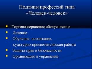 Подтипы профессий типа «Человек-человек» Торгово-сервисное обслуживание Лечен