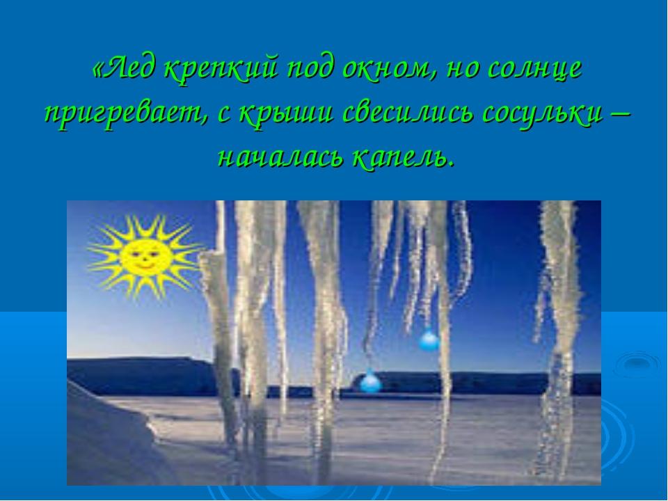 «Лед крепкий под окном, но солнце пригревает, с крыши свесились сосульки – н...