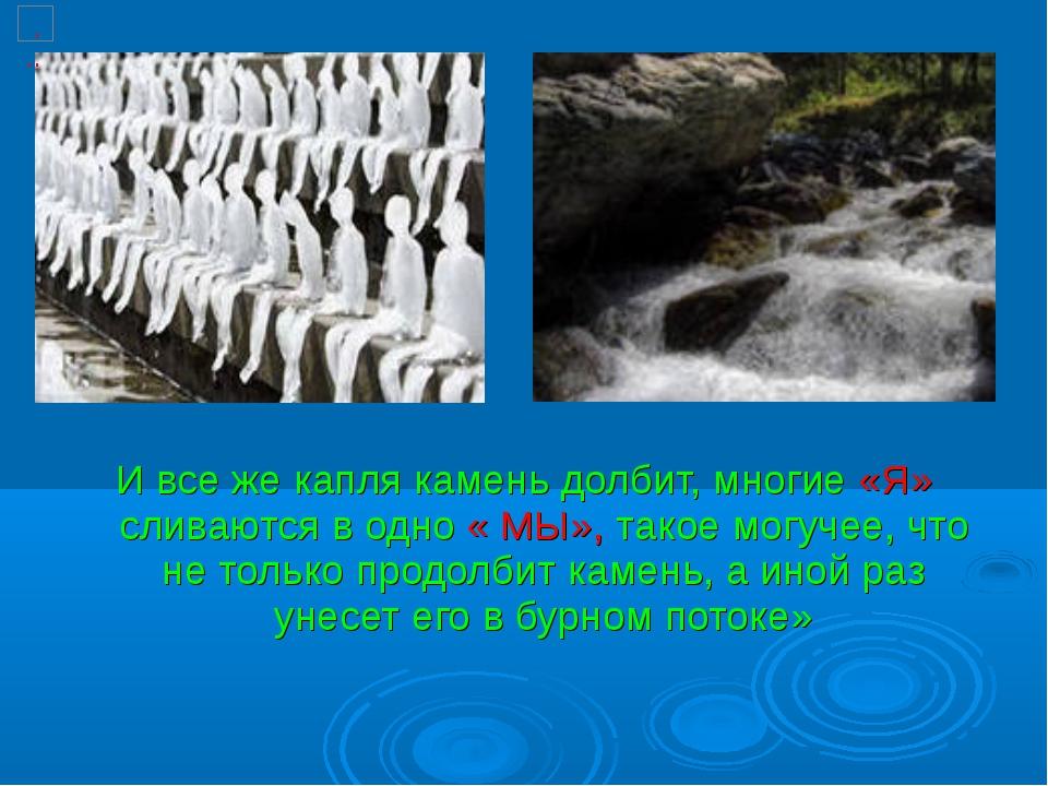 И все же капля камень долбит, многие «Я» сливаются в одно « МЫ», такое могуче...