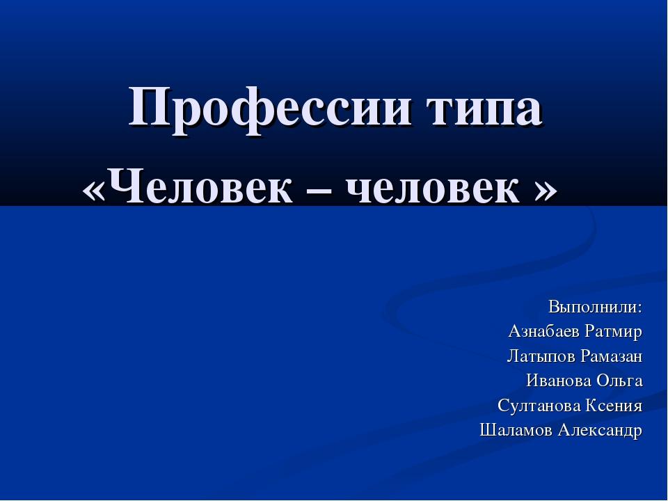 Профессии типа «Человек – человек » Выполнили: Азнабаев Ратмир Латыпов Рамаз...