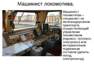 Машинист локомотива. Машини́ст локомоти́ва— специалист на железнодорожном тра