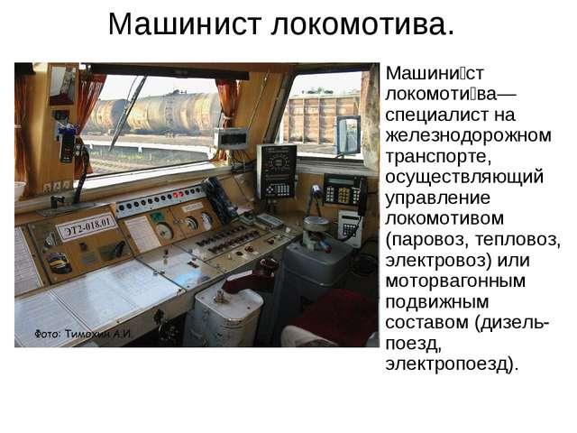 Машинист локомотива. Машини́ст локомоти́ва— специалист на железнодорожном тра...