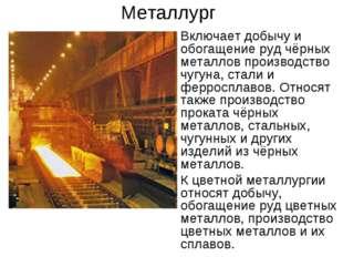 Металлург Включает добычу и обогащение руд чёрных металлов производство чугун