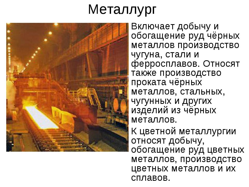 Металлург Включает добычу и обогащение руд чёрных металлов производство чугун...