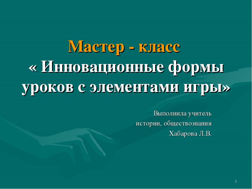Мастер - класс « Инновационные формы уроков с элементами игры» Выполнила учит...
